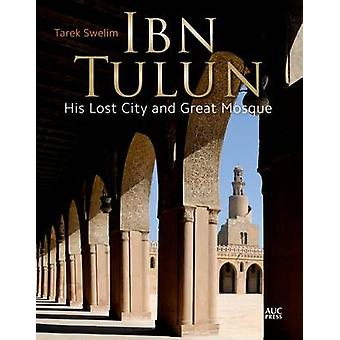Ibn Tulun - His Lost City and Great Mosque by Tarek Swelim - 978977416