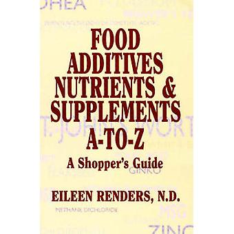 Food Additives Nutrients and Supplements A to Z by Eileen Renders