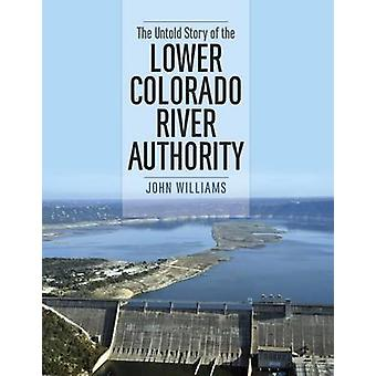 The Untold Story of the Lower Colorado River Authority by John Willia