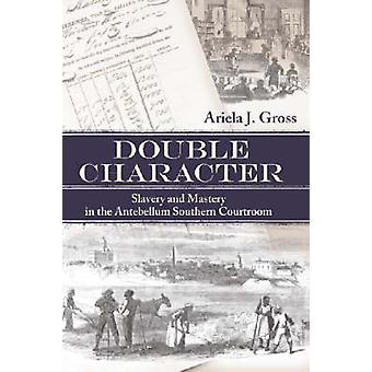 Double Character Slavery and Mastery in the Antebellum Southern Courtroom by Gross & Ariela J.