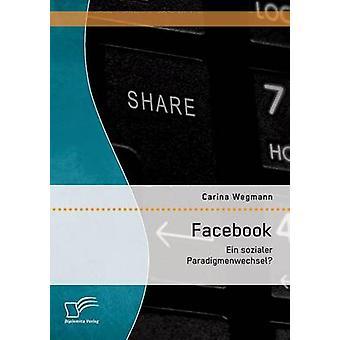 Facebook Ein sozialer Paradigmenwechsel by Wegmann & Carina