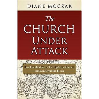 The Church Under Attack - Five Hundred Years That Split the Church and