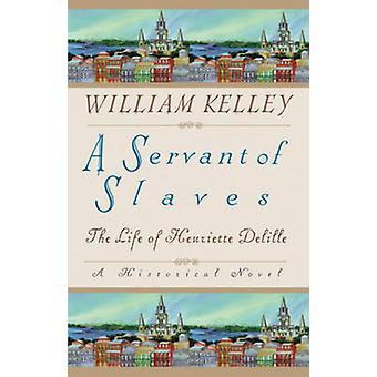 Un serviteur des esclaves - la vie de Henriette Delille par William Kelly-