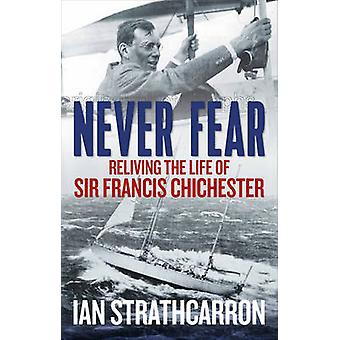 Never Fear - Reliving the Life of Sir Francis Chichester by Ian Strath