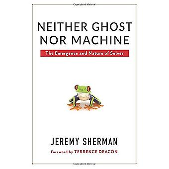 Neither Ghost nor Machine - The Emergence and Nature of Selves by Jere