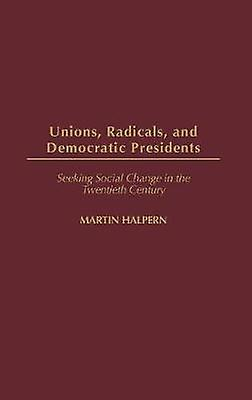 Unions Radicals and Democratic Presidents Seeking Social Change in the Twencravateth Century by Halpern & Martin