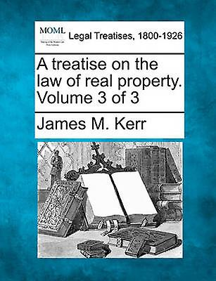A treatise on the law of real property. Volume 3 of 3 by Kerr & James M.