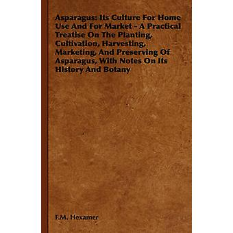 Asparagus Its Culture for Home Use and for Market  A Practical Treatise on the Planting Cultivation Harvesting Marketing an by Hexamer & F. M.