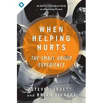 When Helping Hurts - The Small Group Experience by Steve Corbett - Bri