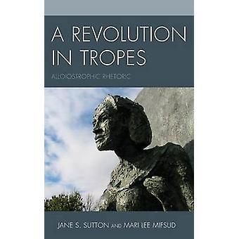 Revolution in Tropes Alloiostrophic Rhetoric by Sutton & Jane S