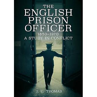 Die englischen Gefängnis Officer 1850 bis 1970 - eine Studie in Konflikt von J. E.