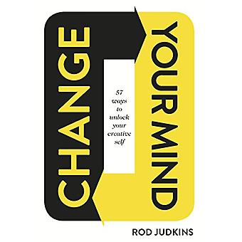 Change Your Mind - 57 Ways to Unlock Your Creative Self by Rod Judkins