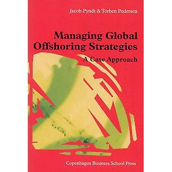 Managing Global Offshoring Strategies - A Case Approach by Jacob Pyndt