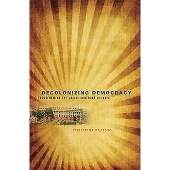 Decolonizing Democracy Transforming the Social Contract in India by Keating & Christine