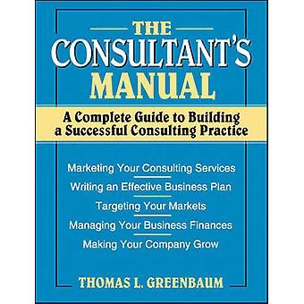 The Consultants Manual A Complete Guide to Building a Successful Consulting Practice by Greenbaum & Thomas L.