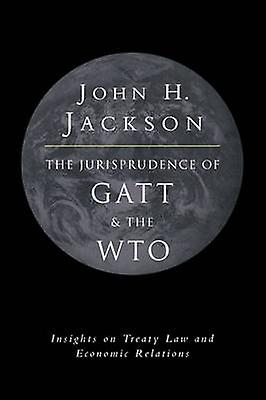 The Jurisprudence of GATT and the Wto Insights on Treaty Law and Economic Relations by Jackson & John H.