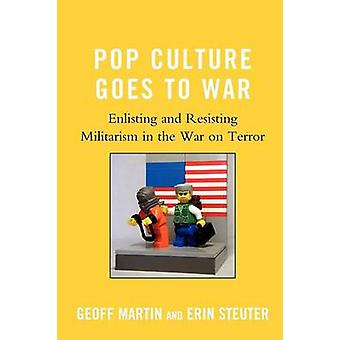 Pop Culture Goes to War Enlisting and Resisting Militarism in the War on Terror by Martin & Geoff