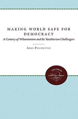 Making the World Safe for Democracy A Century of Wilsonianism and Its Totalitarian Challengers by Perlmutter & Amos