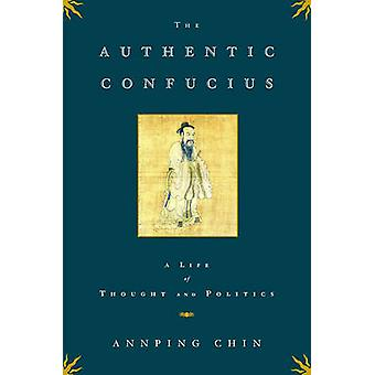 The Authentic Confucius - A Life of Thought and Politics by Annping Ch