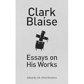 Clark Blaise - Essays on His Works by Clark Blaise - J R (Tim) Struthe