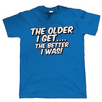 Hoe ouder ik krijgen, hoe beter ik Was, Mens grappig T Shirt