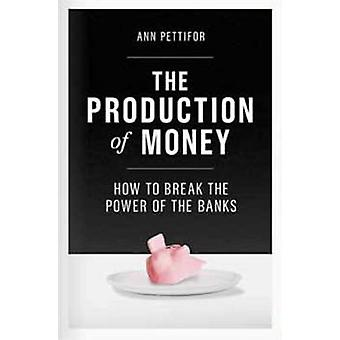 The Production of Money - How to Break the Power of Bankers by Ann Pet
