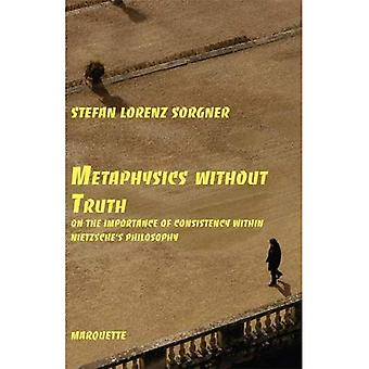 Metaphysics Without Truth: On the Importance of Consistency Within Nietzsche's Philosophy