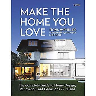 Göra det hem som du älskar: Den kompletta guiden till hem Design, renovering och utökningar i Irland