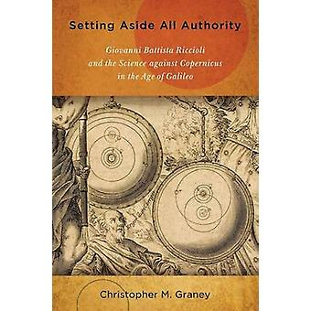 Setting Aside All Authority Giovanni Battista Riccioli and the Science against Copernicus in the Age of Galileo by Graney & Christopher M.
