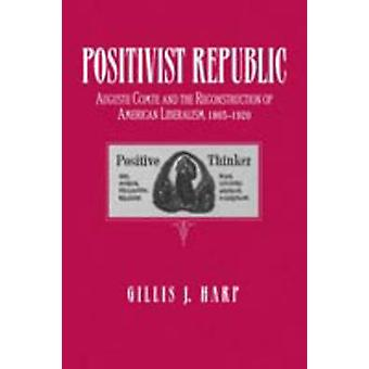Positivist Republic Auguste Comte and the Reconstruction of American Liberalism 18651920 by Harp & Gillis J.