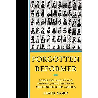 Forgotten Reformer Robert McClaughry and Criminal Justice Reform in NineteenthCentury America by Morn & Frank