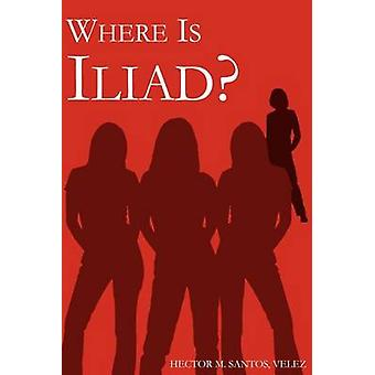 WHERE IS ILIAD by SANTOS VELEZ & HECTOR M.