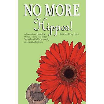 Aucune mémoire d'hippopotames A plus d'espoir pour les femmes dont les maris luttent avec la pornographie ou la dépendance sexuelle de Duer & Kolinda King