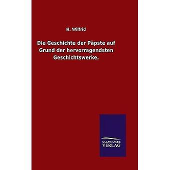 Die Geschichte der Ppste auf Grund der hervorragendsten Geschichtswerke. by Wilfrid & H.