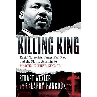 Killing King - Racial Terrorists - James Earl Ray - and the Plot to As