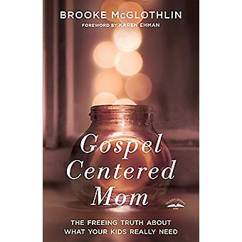 Gospel Centered Mom - The Freeing Truth About What your Kids Really Ne