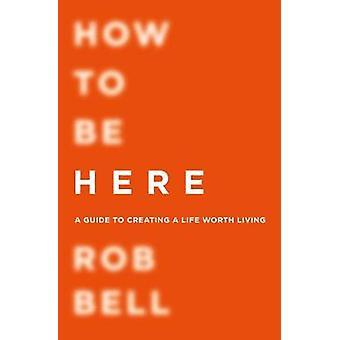 Hvordan være her - A Guide til å skape et liv verdt å leve av Rob Bell-