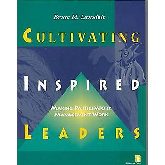 Cultivating Inspired Leaders - Making Participatory Management Work by