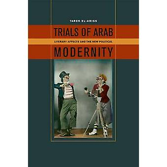 Trials of Arab Modernity - Literary Affects and the New Political by T