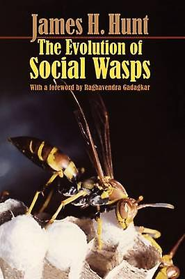 The Evolution of Social Wasps by Hunt & James H.