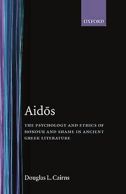 Aidos The Psychology and Ethics of Honour and Shame in Ancient Greek Literature by Cairns & Douglas L.