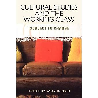 Cultural Studies and the Working Class by Munt & Sally R.