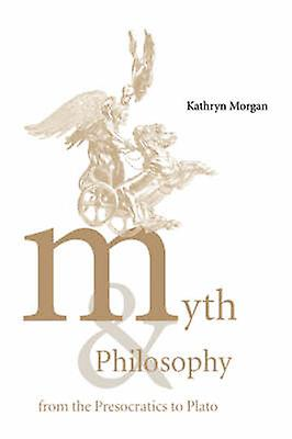 Myth and Philosophy from the Presocratics to Plato by Morgan & Kathryn A.