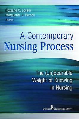 A Contemporary Nursing Process The UnBearable Weight of Knowing in Nursing by Locsin & Rozzano C.