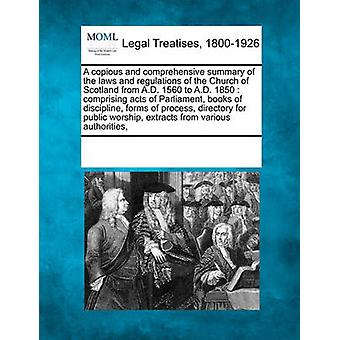 A copious and comprehensive summary of the laws and regulations of the Church of Scotland from A.D. 1560 to A.D. 1850  comprising acts of Parliament books of discipline forms of process directory by Multiple Contributors & See Notes