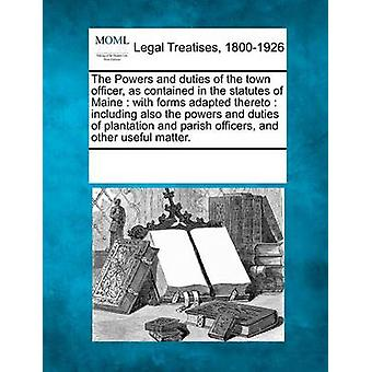The Powers and duties of the town officer as contained in the statutes of Maine  with forms adapted thereto  including also the powers and duties of plantation and parish officers and other useful by Multiple Contributors & See Notes