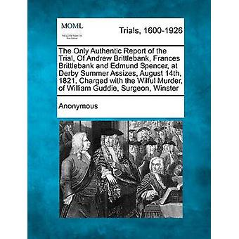 The Only Authentic Report of the Trial Of Andrew Brittlebank Frances Brittlebank and Edmund Spencer at Derby Summer Assizes August 14th 1821 Charged with the Wilful Murder of William Guddie Su by Anonymous