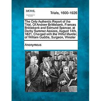 Bare ekte rapporten av rettssaken av Andrew Brittlebank Frances Brittlebank og Edmund Spencer på Derby sommer mord August 14 1821 siktet overlagt drap på William Guddie Su av anonym