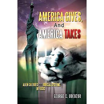 America Gives and America Takes Alien Cultures and Judicial Systems in Focus by Udeozor & George C.