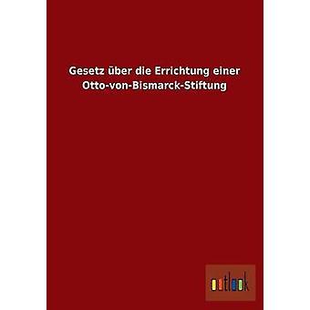 Gesetz Uber Die Errichtung Einer OttoVonBismarckStiftung by Outlook Verlag